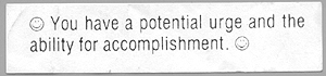 "Fortune: ""You have a potential urge and the ability for accomplishment."" I swear, I really got this fortune. I am not making this up."